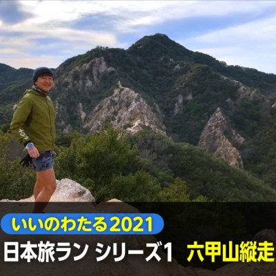 いいのわたる2021 日本旅ラン シリーズ第1回【六甲縦走編】