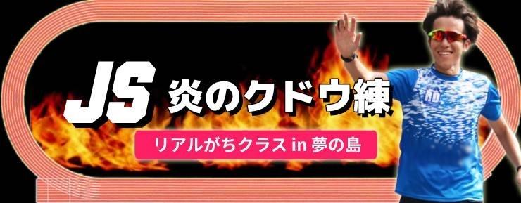 【5/19(水)開催決定】人気イベント!JS 炎のクドウ練「リアルがちクラス in 夢の島」