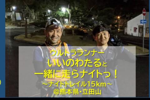 【6/5熊本】いいのわたると一緒に走らナイトっ!in立田山【ナイトトレイル15km】