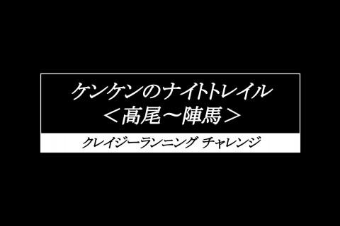 【中上級者向け】ケンケンのナイトトレイル<高尾〜陣馬> 〜クレイジーランニングチャレンジ〜